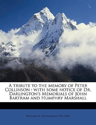 A Tribute to the Memory of Peter Collinson  With Some Notice of Dr. Darlington's Memorials of John Bartram and Humphry Marshall