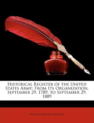 Historical Register of the United States Army  From Its Organization, September 29, 1789, to September 29, 1889