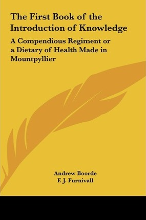 The First Book of the Introduction of Knowledge  A Compendious Regiment or a Dietary of Health Made in Mountpyllier Barnes in the Defense of the Berd