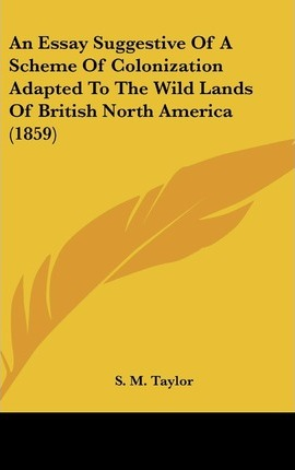 An Essay Suggestive of a Scheme of Colonization Adapted to the Wild Lands of British North America (1859)