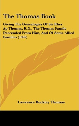 The Thomas Book  Giving the Genealogies of Sir Rhys AP Thomas, K.G., the Thomas Family Descended from Him, and of Some Allied Families (1896)