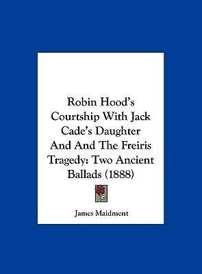 Robin Hood's Courtship with Jack Cade's Daughter and and the Freiris Tragedy