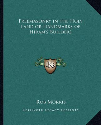 Freemasonry in the Holy Land or Handmarks of Hiram's Builders
