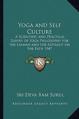 Yoga and Self Culture : A Scientific and Practical Survey of Yoga Philosophy for the Layman and the Aspirant on the Path 1947