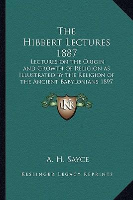 The Hibbert Lectures 1887: Lectures on the Origin and Growth of Religion as Illustrated by the Religion of the Ancient Babylonians 1897