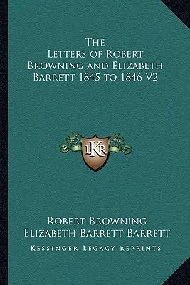 The Letters of Robert Browning and Elizabeth Barrett 1845 to 1846 V2
