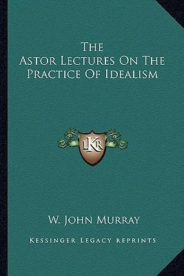 The Astor Lectures on the Practice of Idealism