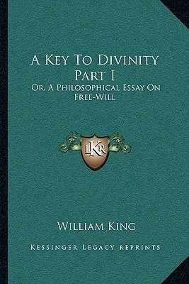 A Key to Divinity Part I  Or, a Philosophical Essay on Free-Will