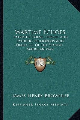 Wartime Echoes : Patriotic Poems, Heroic and Pathetic, Humorous and Dialectic of the Spanish-American War
