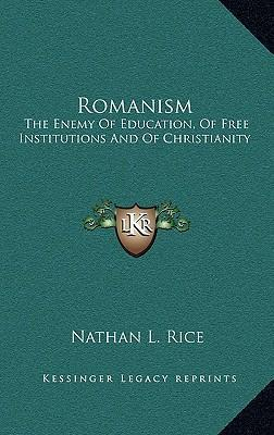 Romanism  The Enemy of Education, of Free Institutions and of Christianity