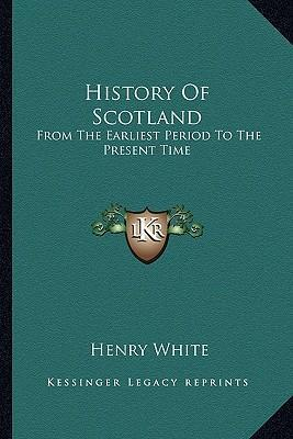 History of Scotland  From the Earliest Period to the Present Time