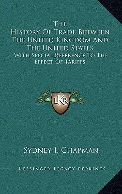 The History of Trade Between the United Kingdom and the United States  With Special Reference to the Effect of Tariffs