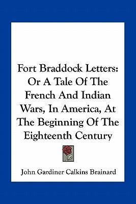 Fort Braddock Letters  Or a Tale of the French and Indian Wars, in America, at the Beginning of the Eighteenth Century