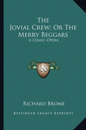 The Jovial Crew; Or the Merry Beggars the Jovial Crew; Or the Merry Beggars : A Comic-Opera a Comic-Opera