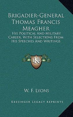 Brigadier-General Thomas Francis Meagher  His Political and Military Career, with Selections from His Speeches and Writings