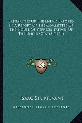 Barbarities of the Enemy, Exposed in a Report of the Committbarbarities of the Enemy, Exposed in a Report of the Committee of the House of Representatives of the United States (181ee of the House of Representatives of the United States (1814)