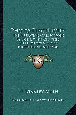 Photo-Electricity  The Liberation of Electrons by Light, with Chapters on Fluorescence and Phosphorescence, and Photochemical Actions and Photography (1913)