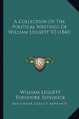 A Collection of the Political Writings of William Leggett V2a Collection of the Political Writings of William Leggett V2 (1840) (1840)