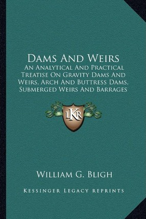 Dams and Weirs  An Analytical and Practical Treatise on Gravity Dams and Weian Analytical and Practical Treatise on Gravity Dams and W