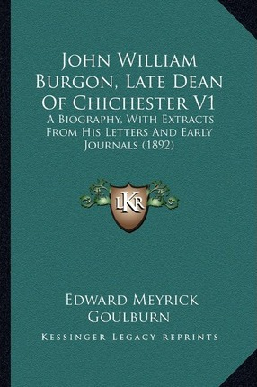 John William Burgon, Late Dean of Chichester V1 : A Biography, with Extracts from His Letters and Early Journaa Biography, with Extracts from His Lette
