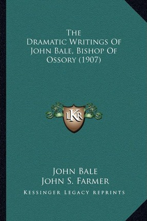 The Dramatic Writings of John Bale, Bishop of Ossory (1907)