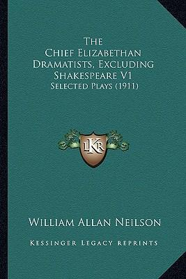 The Chief Elizabethan Dramatists, Excluding Shakespeare V1  Selected Plays (1911)