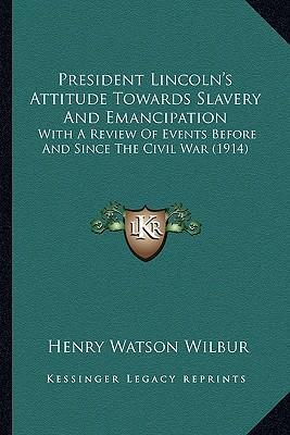 President Lincoln's Attitude Towards Slavery and Emancipation  With a Review of Events Before and Since the Civil War (1914)