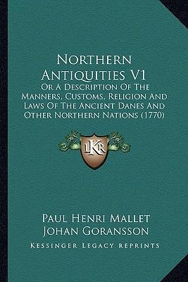 Northern Antiquities V1  Or a Description of the Manners, Customs, Religion and Laws of the Ancient Danes and Other Northern Nations (1770)