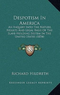 Despotism in America  An Inquiry Into the Nature, Results and Legal Basis of the Slave-Holding System in the United States (1854)