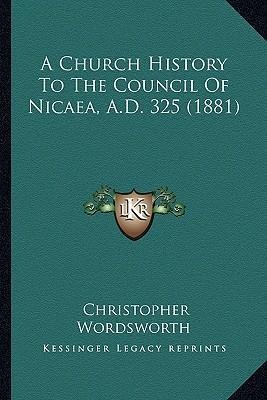 A Church History to the Council of Nicaea, A.D. 325 (1881)
