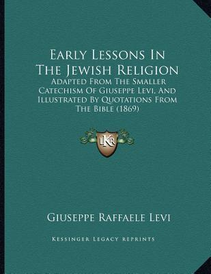 Early Lessons in the Jewish Religion  Adapted from the Smaller Catechism of Giuseppe Levi, and Illustrated  Quotations from the Bible (1869)