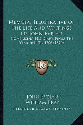 Memoirs Illustrative of the Life and Writings of John Evelyn  Comprising His Diary, from the Year 1641 to 1706 (1870)