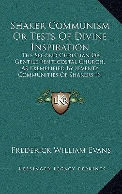 Shaker Communism or Tests of Divine Inspiration : The Second Christian or Gentile Pentecostal Church, as Exemplified  Seventy Communities of Shakers in America (1871)