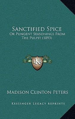 Sanctified Spice  Or Pungent Seasonings from the Pulpit (1893)