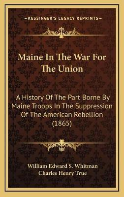 Maine in the War for the Union  A History of the Part Borne by Maine Troops in the Suppression of the American Rebellion (1865)