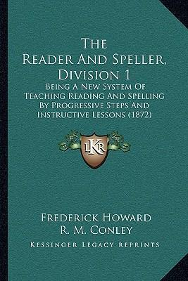 The Reader and Speller, Division 1  Being a New System of Teaching Reading and Spelling  Progressive Steps and Instructive Lessons (1872)