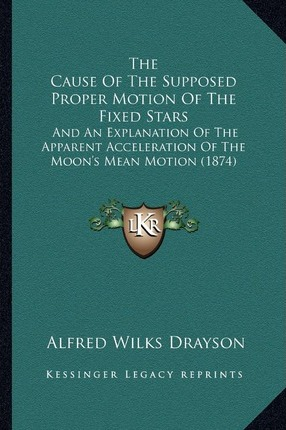 The Cause of the Supposed Proper Motion of the Fixed Stars  And an Explanation of the Apparent Acceleration of the Moon's Mean Motion (1874)