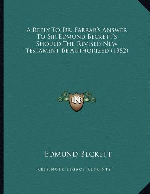 A Reply to Dr. Farrar's Answer to Sir Edmund Beckett's Should the Revised New Testament Be Authorized (1882)