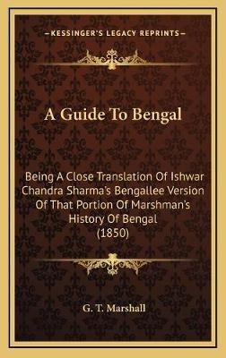 A Guide to Bengal  Being a Close Translation of Ishwar Chandra Sharma's Bengallee Version of That Portion of Marshman's History of Bengal (1850)