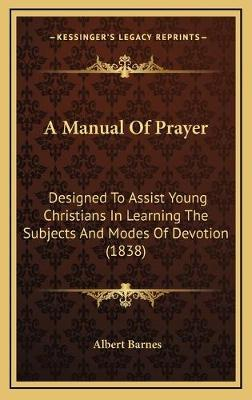 A Manual of Prayer  Designed to Assist Young Christians in Learning the Subjects and Modes of Devotion (1838)