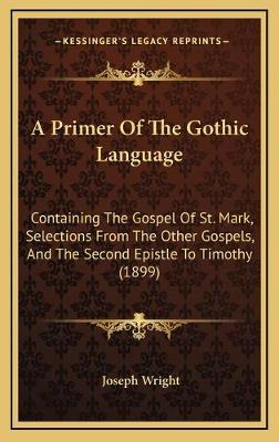 A Primer of the Gothic Language  Containing the Gospel of St. Mark, Selections from the Other Gospels, and the Second Epistle to Timothy (1899)