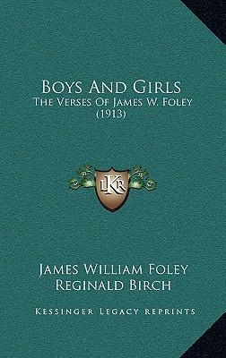 Boys and Girls Boys and Girls  The Verses of James W. Foley (1913) the Verses of James W. Foley (1913)
