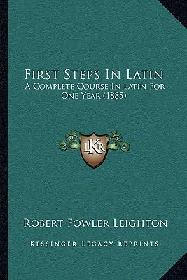 First Steps in Latin  A Complete Course in Latin for One Year (1885)