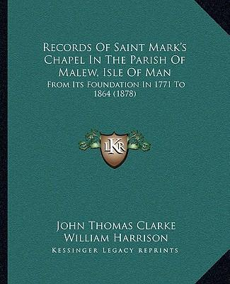 Records of Saint Mark's Chapel in the Parish of Malew, Isle of Man  From Its Foundation in 1771 to 1864 (1878)