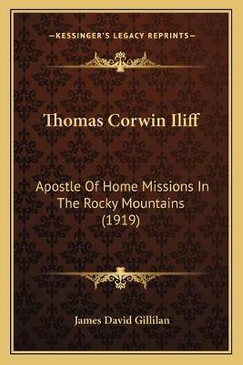 Thomas Corwin Iliff  Apostle of Home Missions in the Rocky Mountains (1919)
