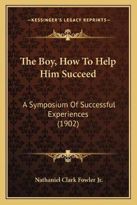The Boy, How to Help Him Succeed  A Symposium of Successful Experiences (1902)
