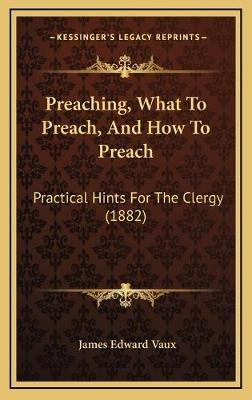 Preaching, What to Preach, and How to Preach  Practical Hints for the Clergy (1882)