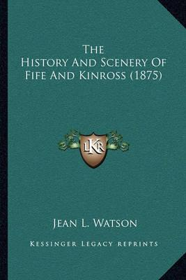 The History and Scenery of Fife and Kinross (1875) the History and Scenery of Fife and Kinross (1875)