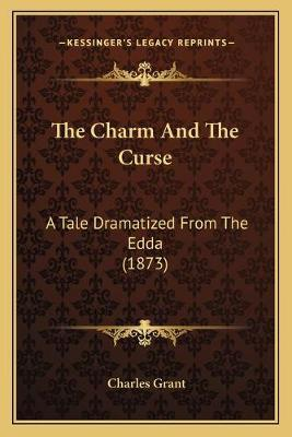 The Charm and the Curse the Charm and the Curse  A Tale Dramatized from the Edda (1873) a Tale Dramatized from the Edda (1873)