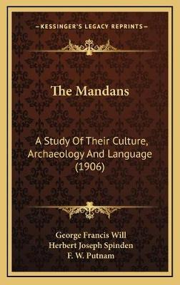 The Mandans the Mandans  A Study of Their Culture, Archaeology and Language (1906) a Study of Their Culture, Archaeology and Language (1906)